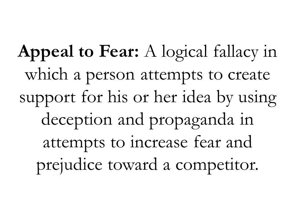 Appeal to Fear: A logical fallacy in which a person attempts to create support for his or her idea by using deception and propaganda in attempts to increase fear and prejudice toward a competitor.