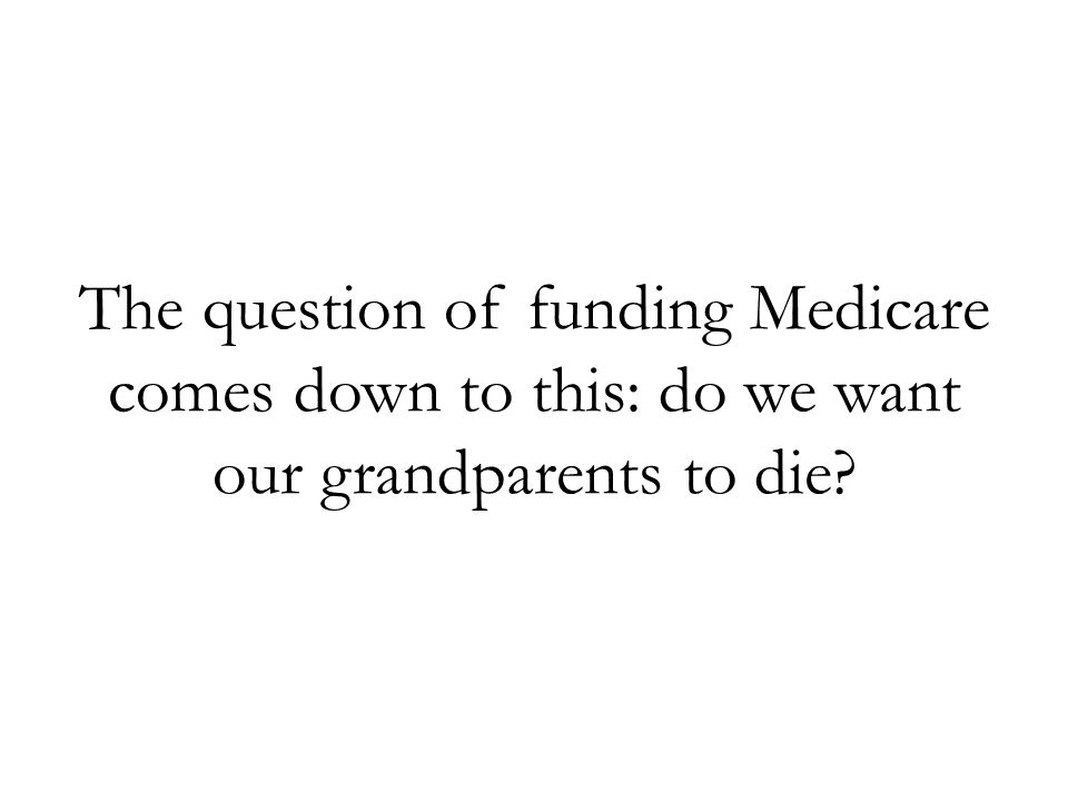 The question of funding Medicare comes down to this: do we want our grandparents to die