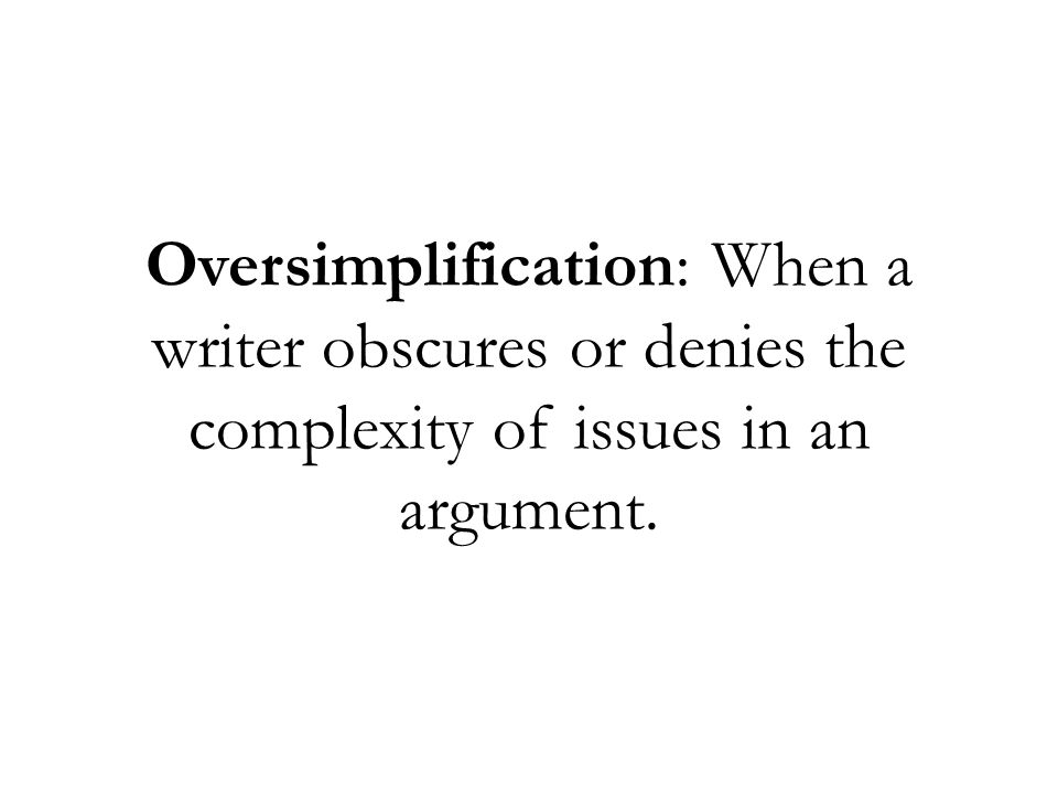 Oversimplification: When a writer obscures or denies the complexity of issues in an argument.