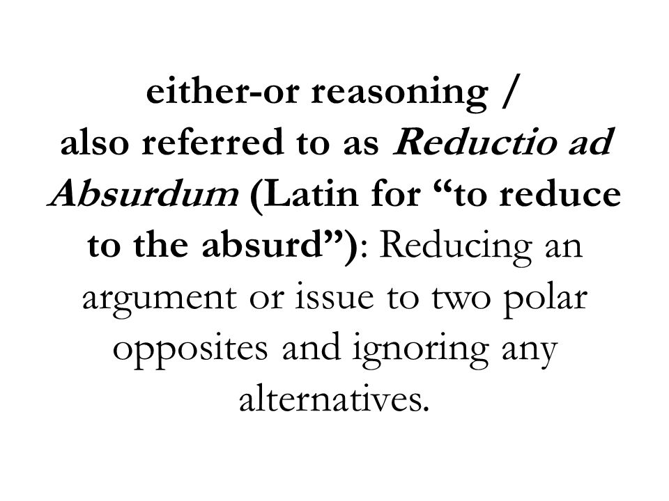 either-or reasoning / also referred to as Reductio ad Absurdum (Latin for to reduce to the absurd ): Reducing an argument or issue to two polar opposites and ignoring any alternatives.