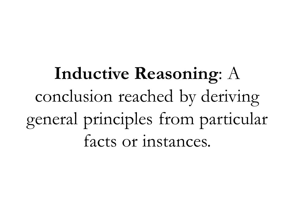 Inductive Reasoning: A conclusion reached by deriving general principles from particular facts or instances.