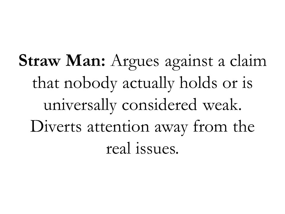 Straw Man: Argues against a claim that nobody actually holds or is universally considered weak.