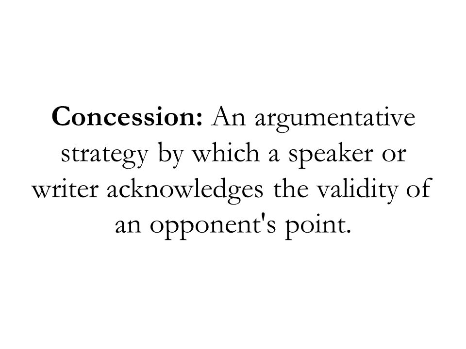 Concession: An argumentative strategy by which a speaker or writer acknowledges the validity of an opponent s point.