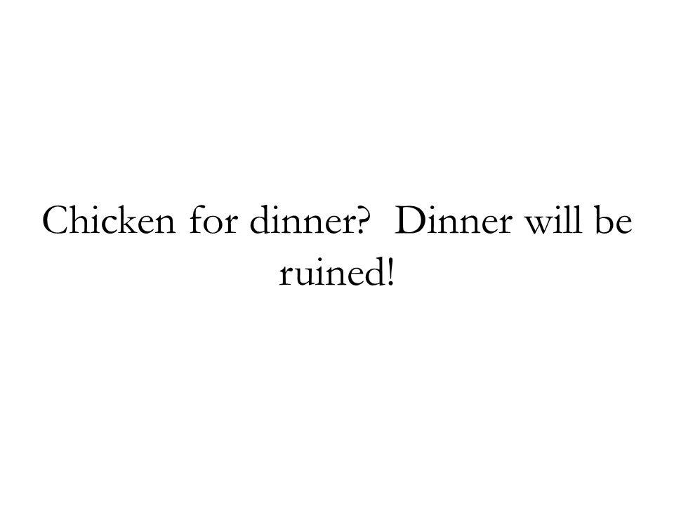 Chicken for dinner Dinner will be ruined!