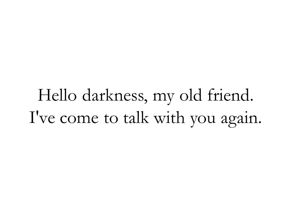Hello darkness, my old friend. I ve come to talk with you again.