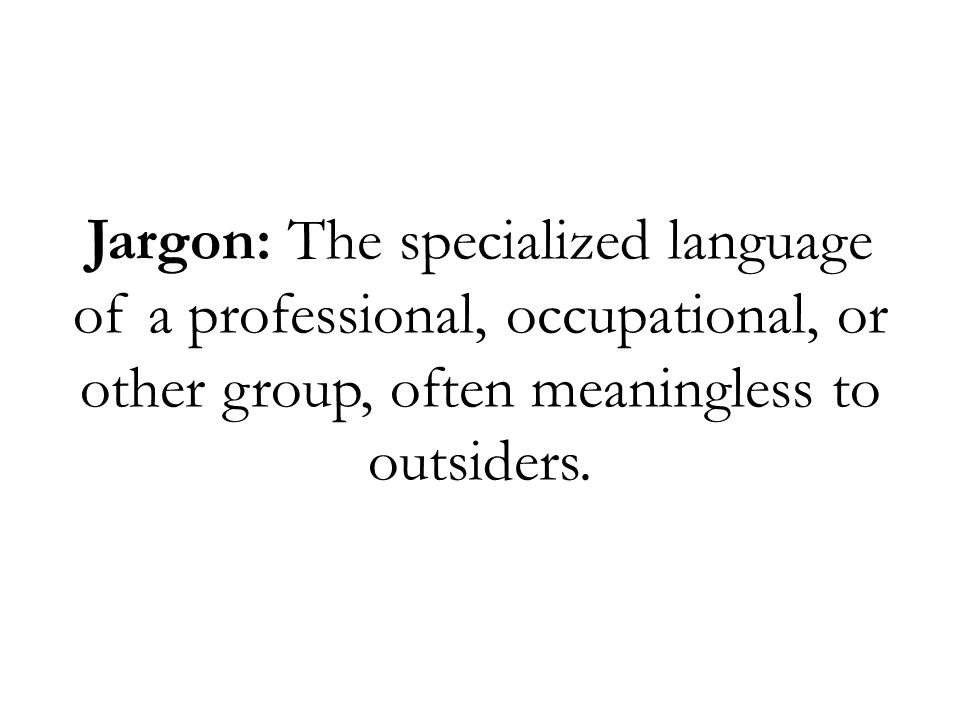 Jargon: The specialized language of a professional, occupational, or other group, often meaningless to outsiders.