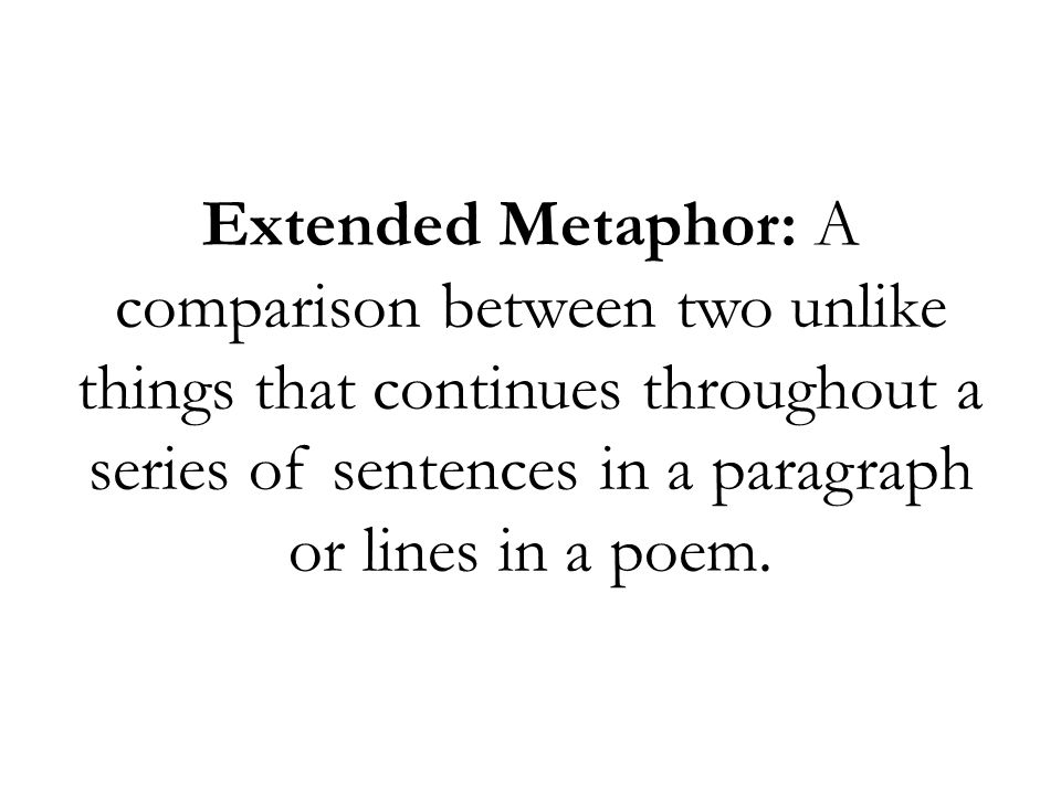 Extended Metaphor: A comparison between two unlike things that continues throughout a series of sentences in a paragraph or lines in a poem.