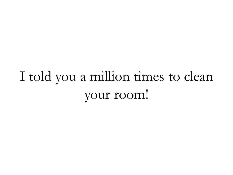 I told you a million times to clean your room!