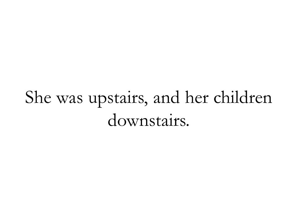 She was upstairs, and her children downstairs.