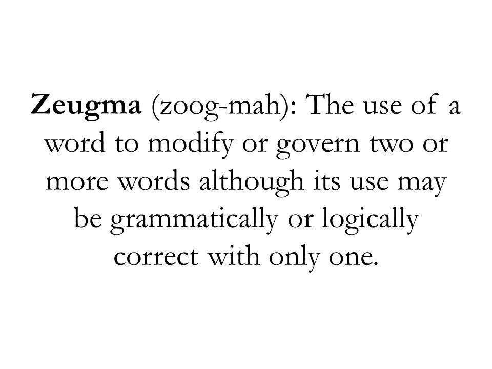 Zeugma (zoog-mah): The use of a word to modify or govern two or more words although its use may be grammatically or logically correct with only one.