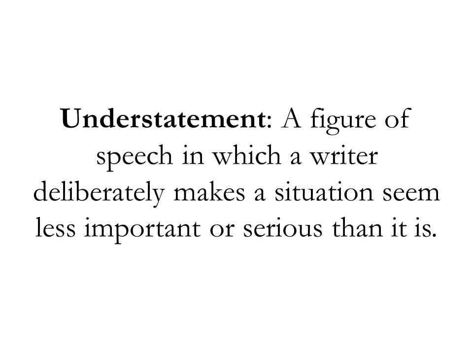 Understatement: A figure of speech in which a writer deliberately makes a situation seem less important or serious than it is.
