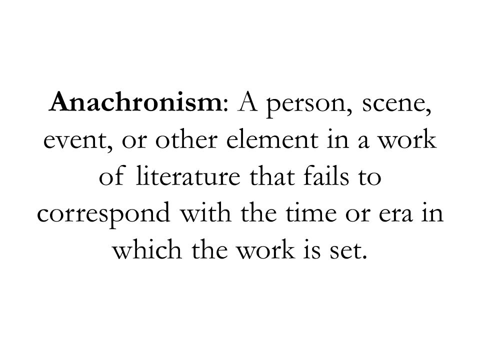 Anachronism: A person, scene, event, or other element in a work of literature that fails to correspond with the time or era in which the work is set.