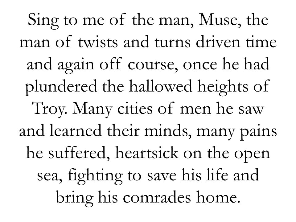 Sing to me of the man, Muse, the man of twists and turns driven time and again off course, once he had plundered the hallowed heights of Troy.