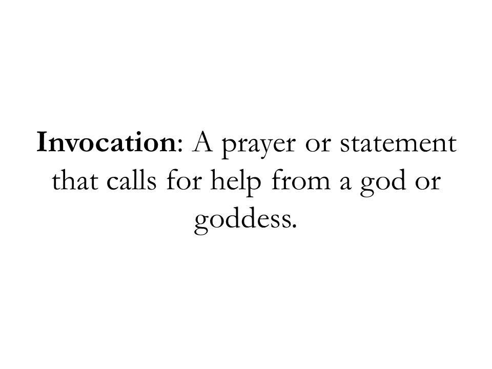 Invocation: A prayer or statement that calls for help from a god or goddess.