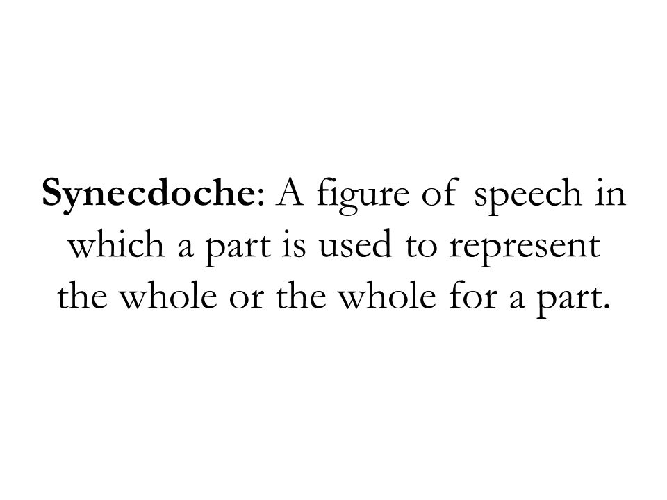 Synecdoche: A figure of speech in which a part is used to represent the whole or the whole for a part.