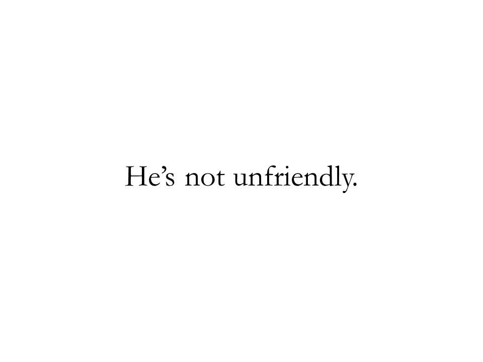 He's not unfriendly.