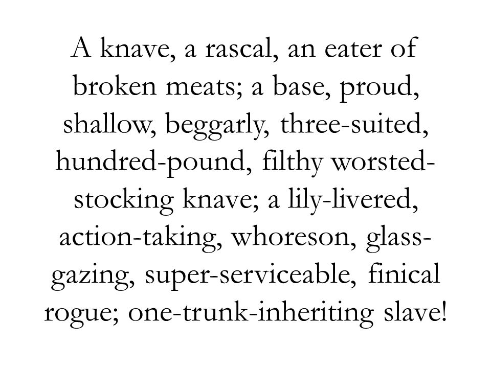 A knave, a rascal, an eater of broken meats; a base, proud, shallow, beggarly, three-suited, hundred-pound, filthy worsted-stocking knave; a lily-livered, action-taking, whoreson, glass-gazing, super-serviceable, finical rogue; one-trunk-inheriting slave!