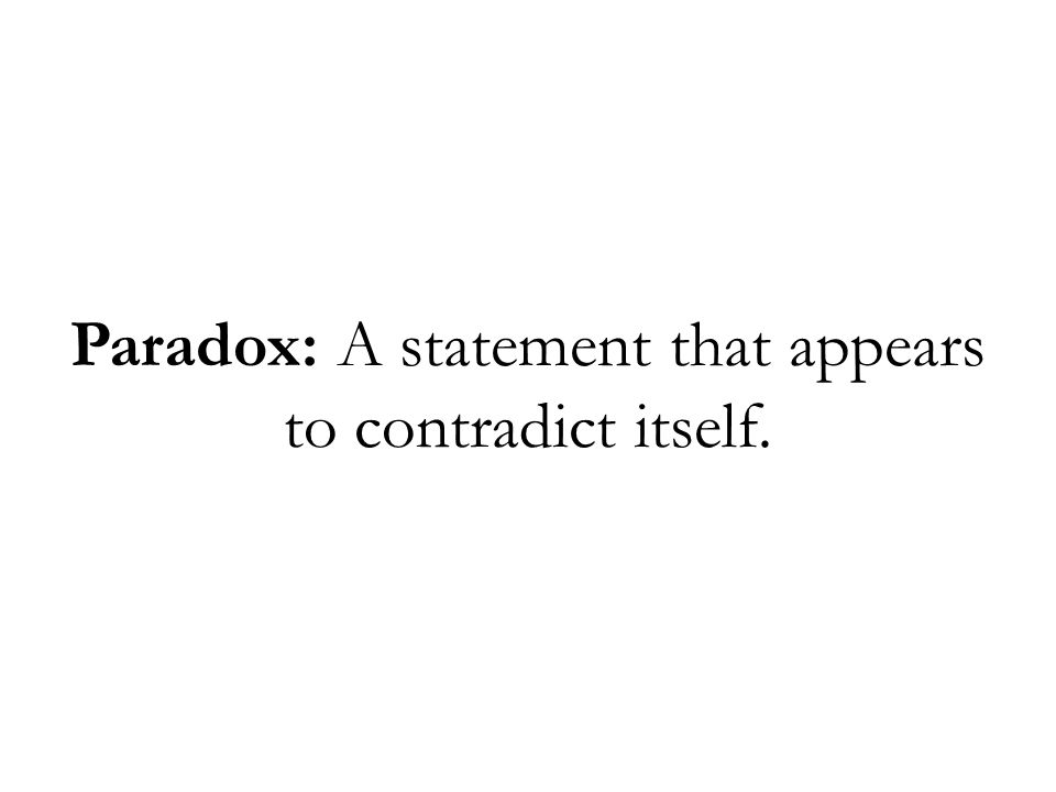 Paradox: A statement that appears to contradict itself.