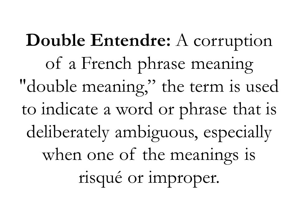 Double Entendre: A corruption of a French phrase meaning double meaning, the term is used to indicate a word or phrase that is deliberately ambiguous, especially when one of the meanings is risqué or improper.