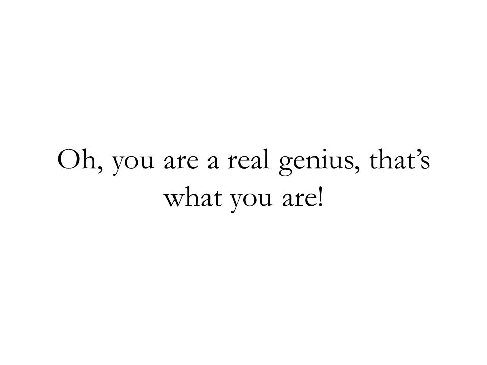 Oh, you are a real genius, that's what you are!