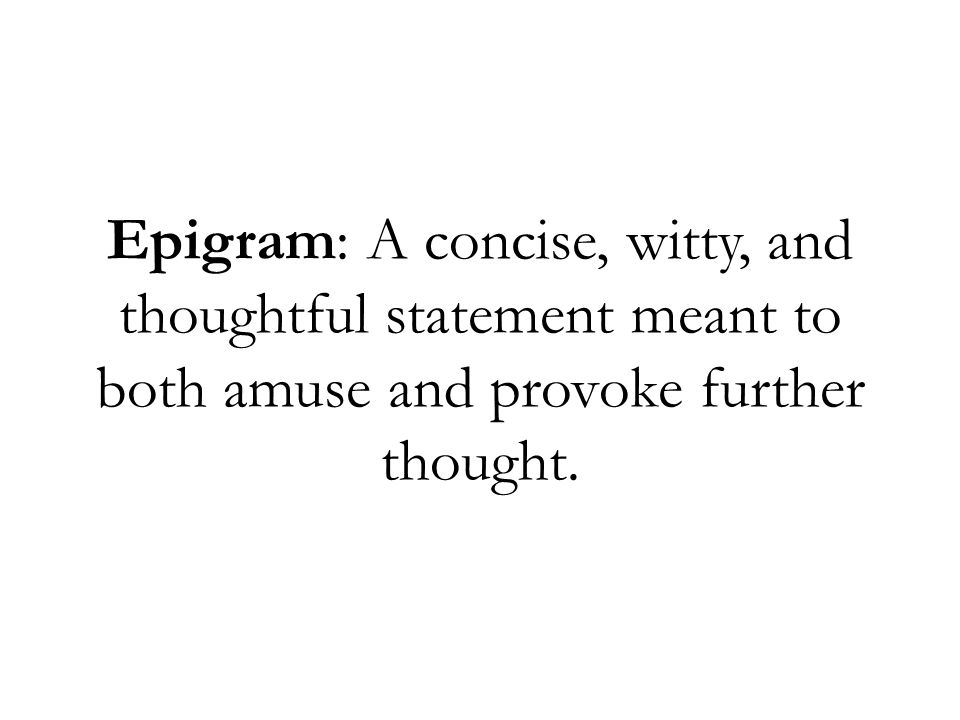 Epigram: A concise, witty, and thoughtful statement meant to both amuse and provoke further thought.