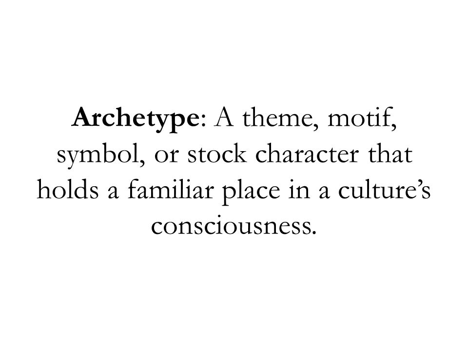 Archetype: A theme, motif, symbol, or stock character that holds a familiar place in a culture's consciousness.