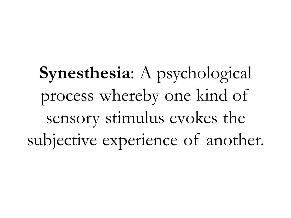 Synesthesia: A psychological process whereby one kind of sensory stimulus evokes the subjective experience of another.