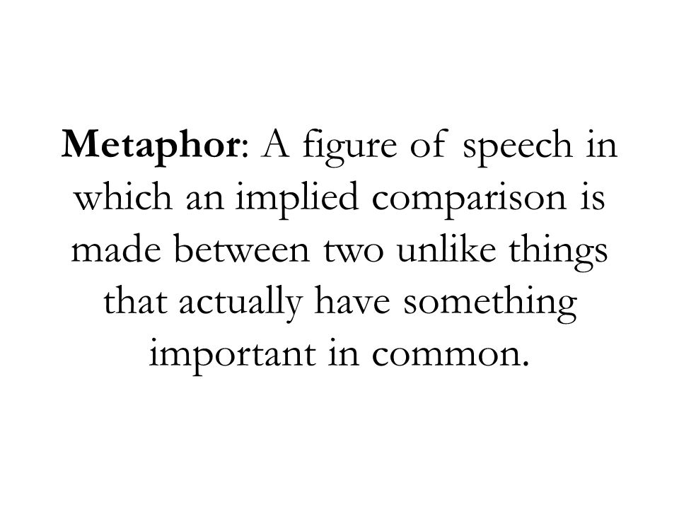 Metaphor: A figure of speech in which an implied comparison is made between two unlike things that actually have something important in common.