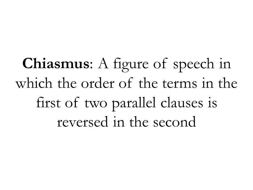 Chiasmus: A figure of speech in which the order of the terms in the first of two parallel clauses is reversed in the second