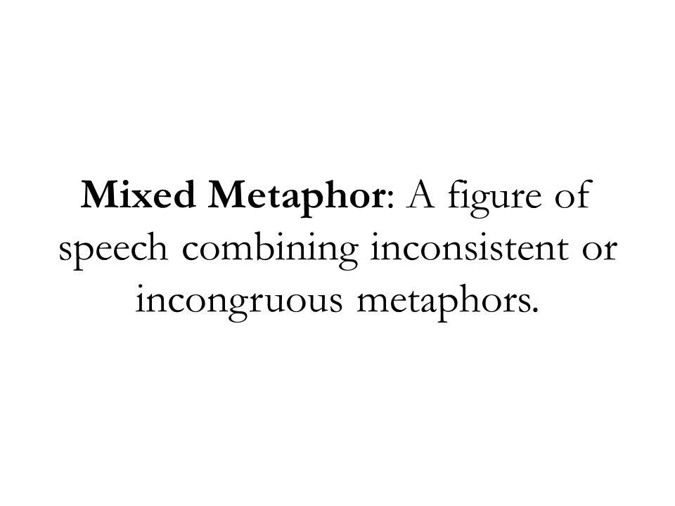 Mixed Metaphor: A figure of speech combining inconsistent or incongruous metaphors.