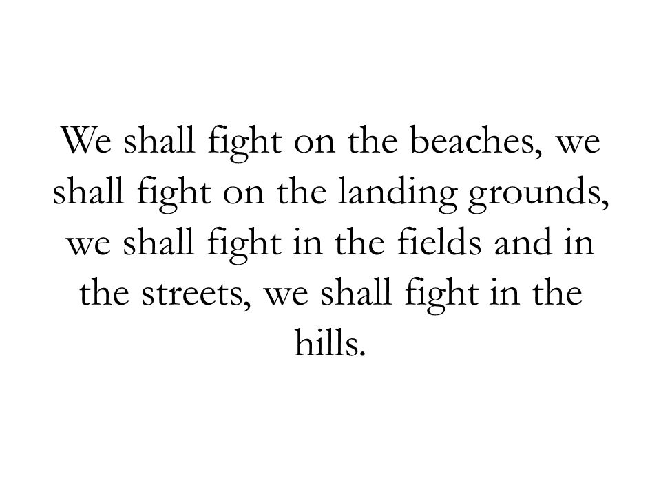 We shall fight on the beaches, we shall fight on the landing grounds, we shall fight in the fields and in the streets, we shall fight in the hills.