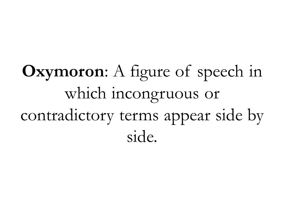 Oxymoron: A figure of speech in which incongruous or contradictory terms appear side by side.