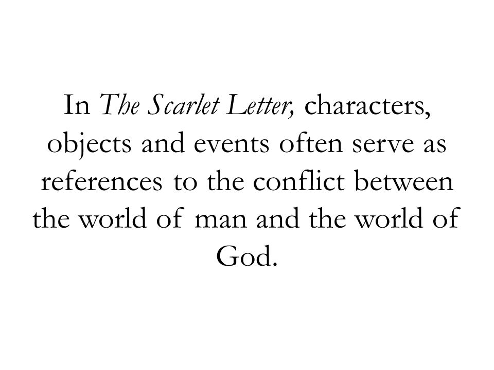 In The Scarlet Letter, characters, objects and events often serve as references to the conflict between the world of man and the world of God.