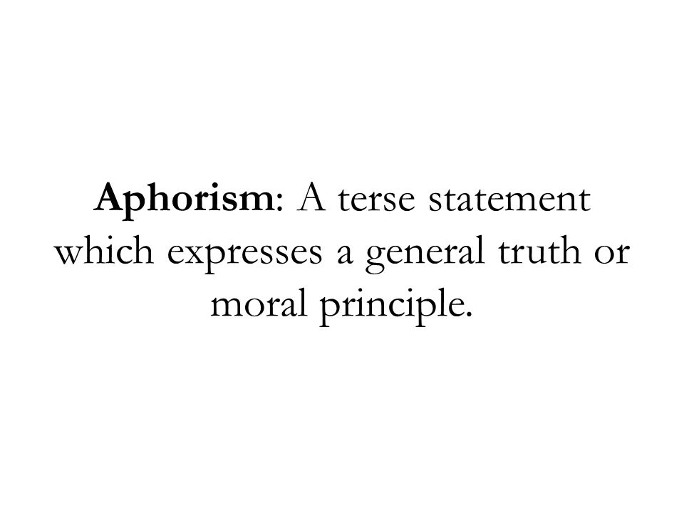 Aphorism: A terse statement which expresses a general truth or moral principle.