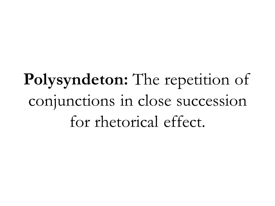 Polysyndeton: The repetition of conjunctions in close succession for rhetorical effect.