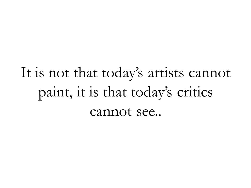 It is not that today's artists cannot paint, it is that today's critics cannot see..