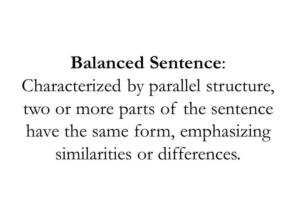 Balanced Sentence: Characterized by parallel structure, two or more parts of the sentence have the same form, emphasizing similarities or differences.