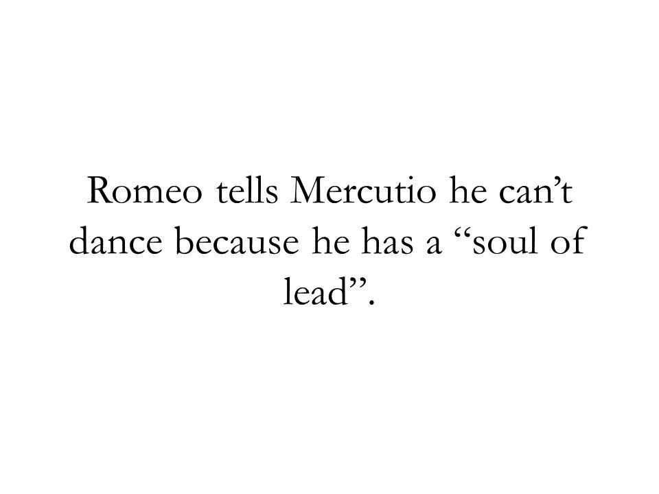 Romeo tells Mercutio he can't dance because he has a soul of lead .