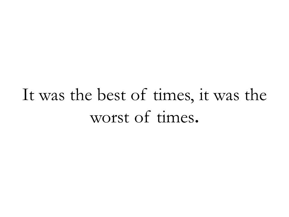 It was the best of times, it was the worst of times.