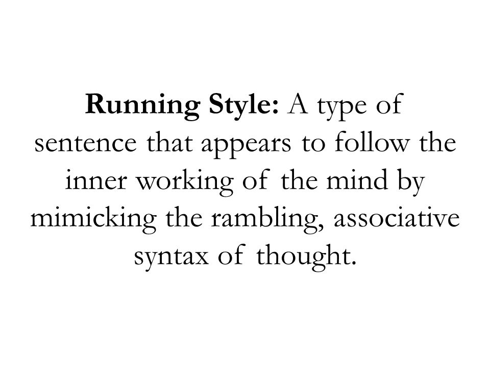 Running Style: A type of sentence that appears to follow the inner working of the mind by mimicking the rambling, associative syntax of thought.