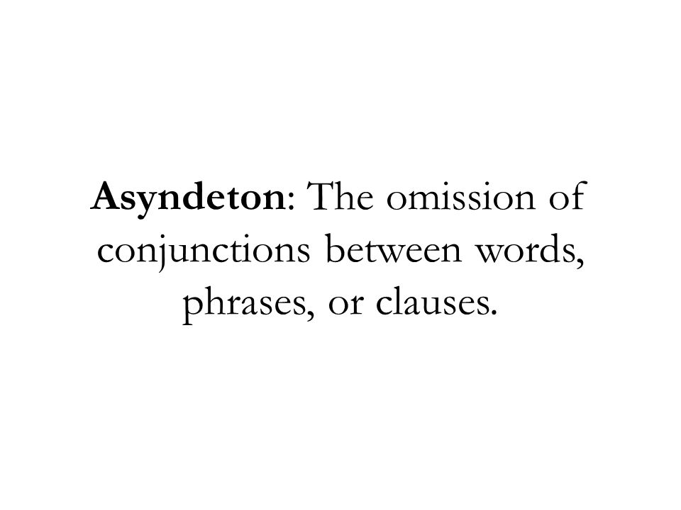 Asyndeton: The omission of conjunctions between words, phrases, or clauses.