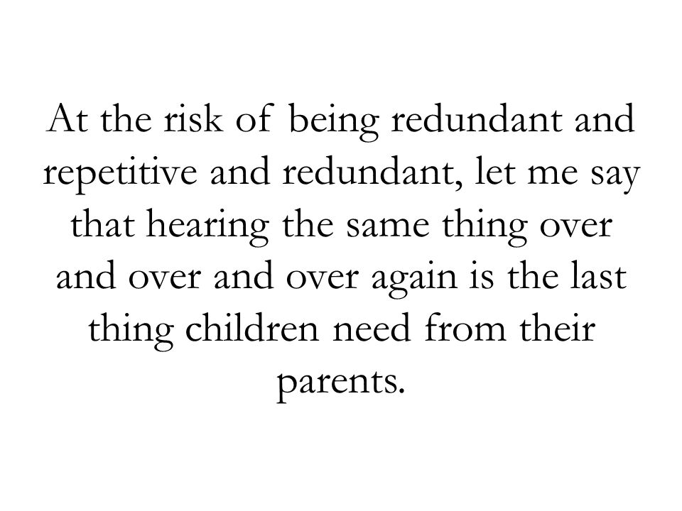 At the risk of being redundant and repetitive and redundant, let me say that hearing the same thing over and over and over again is the last thing children need from their parents.