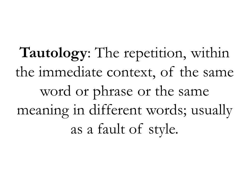 Tautology: The repetition, within the immediate context, of the same word or phrase or the same meaning in different words; usually as a fault of style.