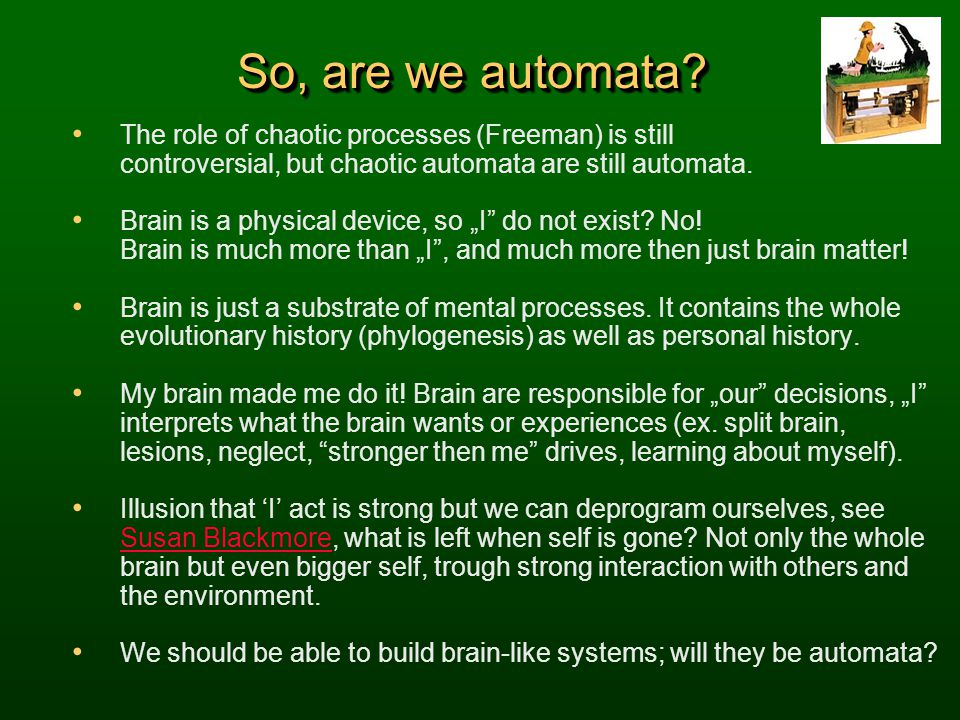 So, are we automata The role of chaotic processes (Freeman) is still controversial, but chaotic automata are still automata.