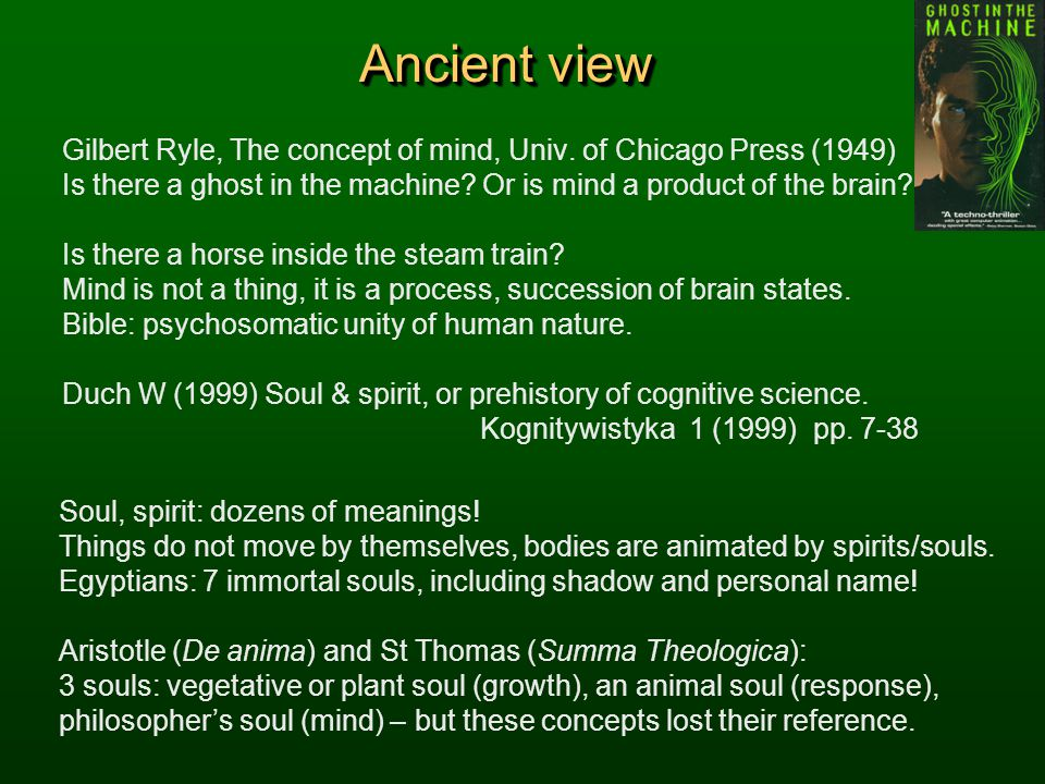 Ancient view Gilbert Ryle, The concept of mind, Univ. of Chicago Press (1949) Is there a ghost in the machine Or is mind a product of the brain