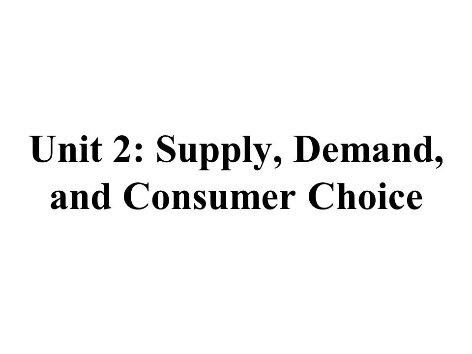 Unit 2: Supply, Demand, and Consumer Choice