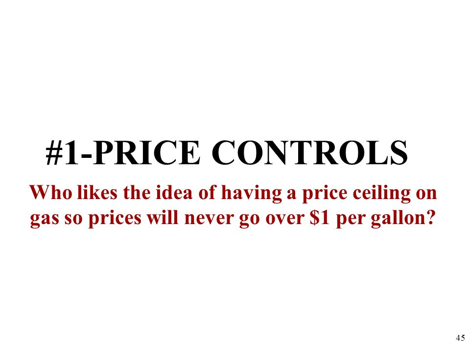 #1-PRICE CONTROLS Who likes the idea of having a price ceiling on gas so prices will never go over $1 per gallon
