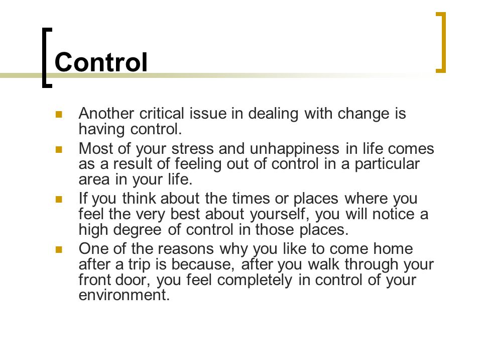 Control Another critical issue in dealing with change is having control.