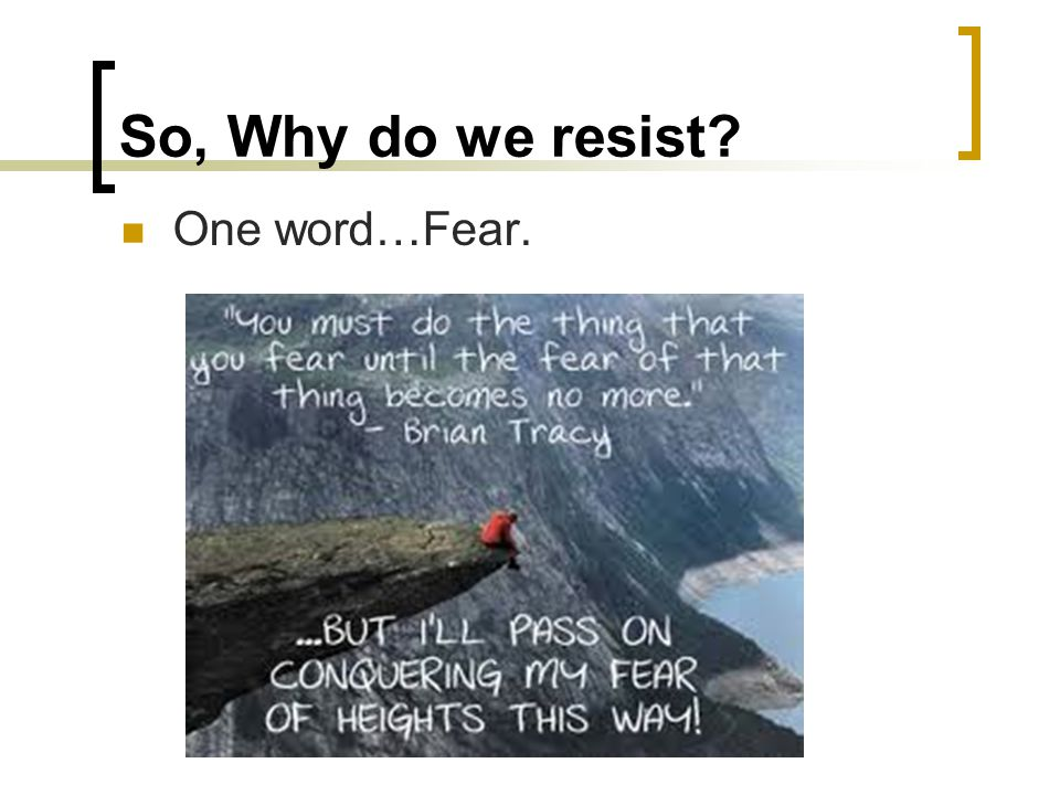 So, Why do we resist One word…Fear.