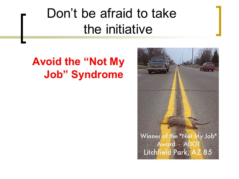 Don't be afraid to take the initiative